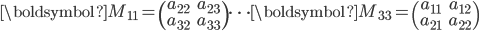 \boldsymbol{M}_{11}=\begin{pmatrix}a_{22} & a_{23} \\\\ a_{32} & a_{33}\end{pmatrix} \cdots \boldsymbol{M}_{33}=\begin{pmatrix}a_{11} & a_{12} \\\\ a_{21} & a_{22}\end{pmatrix}