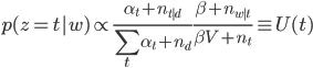 \displaystyle  p(z=t|w) \propto \frac{\alpha_t + n_{t|d}}{\sum_t \alpha_t + n_d} \frac{\beta +n_{w|t}}{\beta V + n_t} \equiv U(t)