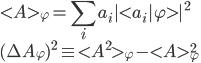 \displaystyle < A >_{ \varphi } = \sum_i a_i | < a_i | \varphi > |^2 \ \displaystyle ( \Delta A_{ \varphi } )^2 \equiv < A^2 >_{ \varphi } - < A >^2_{ \varphi }