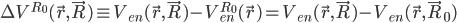 \displaystyle \Delta V^{R_0}( \vec{r}, \vec{R} ) \equiv V_{en}( \vec{r}, \vec{R} ) - V^{R_0}_{en}( \vec{r} )   = V_{en}( \vec{r}, \vec{R} ) - V_{en}( \vec{r}, \vec{R}_0 )