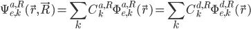 \displaystyle \Psi^{a,R}_{e,k}( \vec{r}, \vec{R} )   = \sum_{k} C^{a, R}_k \Phi^{a,R}_{e,k}( \vec{r} )   = \sum_{k} C^{d, R}_k \Phi^{d,R}_{e,k}( \vec{r} )