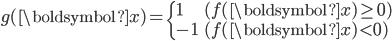 \displaystyle \begin{eqnarray} g(\boldsymbol{x}) =     \begin{cases}         1 & ( f(\boldsymbol{x}) \ge 0 ) \\         -1 & ( f(\boldsymbol{x}) < 0 )     \end{cases} \end{eqnarray}