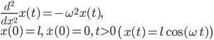 \displaystyle \frac{ d^2 }{ d x^2 } x( t ) = - \omega^2 x( t ), \\ \displaystyle x( 0 ) = l, \, \dot{ x }( 0 ) = 0, \, t > 0 \quad \left( x( t ) = l \cos( \omega \, t ) \right)