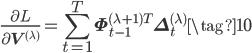 \displaystyle \frac{\partial L}{\partial \mathbf{V}^{(\lambda)}} = \sum_{t=1}^{T} \mathbf{\Phi}^{(\lambda+1)T}_{t-1}\mathbf{\Delta}^{(\lambda)}_{t} \tag{10}