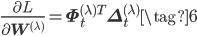 \displaystyle \frac{\partial L}{\partial \mathbf{W}^{(\lambda)}} = \mathbf{\Phi}^{(\lambda)T}_{t}\mathbf{\Delta}^{(\lambda)}_{t} \tag{6}