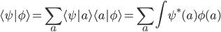 \displaystyle \langle \psi   \phi \rangle   = \sum_a \langle \psi   a \rangle \langle a   \phi \rangle   = \sum_a \int \psi^*(a) \phi(a)