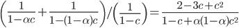 \displaystyle \left( \frac{ 1 }{ 1 - \alpha c }  + \frac{ 1 }{ 1 - ( 1 - \alpha ) c  } \right) / \left( \frac{ 1 }{ 1 - c } \right) = \frac{ 2 - 3 c + c^2  }{ 1 - c + \alpha( 1 - \alpha ) c^2 }