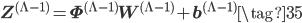 \displaystyle \mathbf{Z}^{(\Lambda-1)} = \mathbf{\Phi}^{(\Lambda-1)}\mathbf{W}^{(\Lambda-1)}+\mathbf{b}^{(\Lambda-1)} \tag{35}
