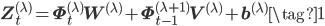 \displaystyle \mathbf{Z}^{(\lambda)}_{t} = \mathbf{\Phi}^{(\lambda)}_{t}\mathbf{W}^{(\lambda)}+ \mathbf{\Phi}^{(\lambda+1)}_{t-1}\mathbf{V}^{(\lambda)} +\mathbf{b}^{(\lambda)} \tag{1}