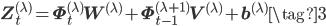 \displaystyle \mathbf{Z}^{(\lambda)}_{t} = \mathbf{\Phi}^{(\lambda)}_{t}\mathbf{W}^{(\lambda)}+ \mathbf{\Phi}^{(\lambda+1)}_{t-1}\mathbf{V}^{(\lambda)} +\mathbf{b}^{(\lambda)} \tag{3}