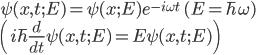 \displaystyle \psi( x, t; E ) = \psi( x; E ) e^{ - i \omega t } \quad ( E = \hbar \omega ) \\ \displaystyle \left( i\hbar \frac{ d }{ dt } \psi( x, t; E ) = E \psi( x, t; E) \right)