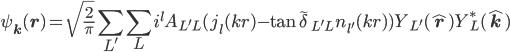\displaystyle \psi_{\bf k}( {\bf r} )   = \sqrt{ \frac{2}{\pi} } \sum_{L'} \sum_L i^l A_{L'L}( j_l( kr ) - \tan\tilde{\delta}_{L'L} \, n_{l'}( kr ) ) Y_{L'}( \hat{\bf r} ) Y^*_L( \hat{\bf k} )