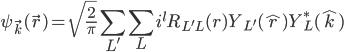 \displaystyle \psi_{\vec{k} }(\vec{r})   = \sqrt{\frac{2}{\pi}} \sum_{L'} \sum_{L} i^l R_{L'L}( r ) Y_{L'}( \hat{r} ) Y^*_L( \hat{k} )