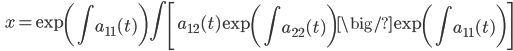 \displaystyle \qquad x = \exp \left( \int a_{11} (t) \right) \int \left[ a_{12} (t)  \exp \left( \int a_{22} (t) \right) \big/ \exp \left( \int a_{11} (t) \right) \right]