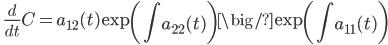 \displaystyle \qquad \frac{d}{dt} C = a_{12} (t)  \exp \left( \int a_{22} (t) \right) \big/ \exp \left( \int a_{11} (t) \right)