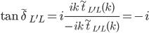 \displaystyle \tan \tilde{\delta}_{L'L}   = i \frac{ i k \tilde{t}_{L'L}( k ) }{ - i k \tilde{t}_{L'L}( k ) } = -i