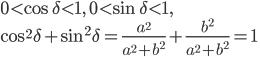 \displaystyle 0 < \cos\delta < 1, \quad 0 < \sin\delta < 1, \\ \displaystyle \cos^2\delta + \sin^2\delta = \frac{ a^2 }{ a^2 + b^2 } + \frac{ b^2 }{ a^2 + b^2 } = 1