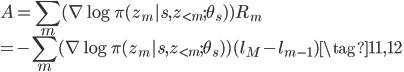 \displaystyle A = \sum _ m (\nabla \log \pi(z _ {m}|s, z _ {\lt m}; \theta _ s)) R _ m \  = -\sum _ m (\nabla \log \pi(z _ {m}|s, z _ {\lt m}; \theta _ s)) (l _ M - l _ {m - 1}) \tag{11, 12}