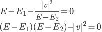 \displaystyle E - E_1 - \frac{ |v|^2 }{ E - E_2 } = 0 \ \displaystyle ( E - E_1 ) ( E - E_2 ) - |v|^2 = 0