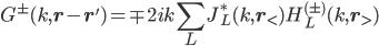 \displaystyle G^{ \pm }( k, {\bf r } - {\bf r }' )  = \mp 2 i k \sum_L J^*_L( k, {\bf r}_< ) H^{(\pm)}_L( k, {\bf r}_> )
