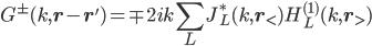 \displaystyle G^{ \pm }( k, {\bf r } - {\bf r }' )  = \mp 2 i k \sum_L J^*_L( k, {\bf r}_< ) H^{(1)}_L( k, {\bf r}_> )
