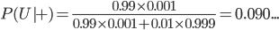 \displaystyle P( U | + )   = \frac{ 0.99 \times 0.001 }{ 0.99 \times 0.001 + 0.01 \times 0.999 }   =  0.090...