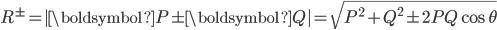 \displaystyle R^\pm =  | \boldsymbol P \pm \boldsymbol Q | = \sqrt{ P^2 + Q^2 \pm 2 P Q \cos\theta }