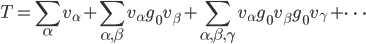 \displaystyle T = \sum_\alpha v_\alpha + \sum_{\alpha, \beta} v_\alpha g_0 v_\beta + \sum_{\alpha, \beta, \gamma} v_\alpha g_0 v_\beta g_0 v_\gamma + \cdots