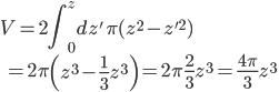 \displaystyle V =  2 \int^{z}_{0} dz' \, \pi ( z^2 - z'^2 ) \\ \displaystyle \qquad   =  2 \pi \left( z^3 - \frac{ 1 }{ 3 } z^3 \right)   =  2 \pi \frac{ 2 }{ 3 } z^3   =   \frac{ 4 \pi }{ 3 } z^3