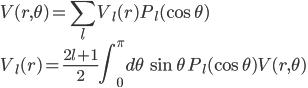 \displaystyle V( r, \theta ) = \sum_l V_l( r ) P_l( \cos\theta ) \\ \displaystyle V_l( r ) = \frac{ 2 l + 1 }{ 2 } \int^\pi_0 d\theta \, \sin\theta \, P_l( \cos\theta ) V( r, \theta )