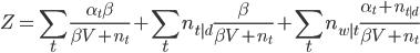 \displaystyle Z= \sum_{t} \frac{\alpha_t\beta}{\beta V + n_t} +\sum_{t}n_{t|d} \frac{\beta}{\beta V + n_t} + \sum_{t}n_{w|t} \frac{\alpha_t + n_{t|d}}{\beta V + n_t}