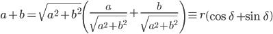 \displaystyle a + b   = \sqrt{ a^2 + b^2 } \left( \frac{ a }{ \sqrt{ a^2 + b^2 } } + \frac{ b }{ \sqrt{ a^2 + b^2 } } \right)    \equiv r \left( \cos\delta + \sin\delta \right)
