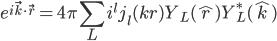 \displaystyle e^{i \vec{k} \cdot \vec{r} }   = 4 \pi \sum_{L} i^l j_l( kr ) Y_L( \hat{r} ) Y^*_L( \hat{k} )