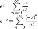 \displaystyle e^x = \sum_{n=0}^\infty \frac{ x^n }{n!} \\ \displaystyle e^{-x} = \sum_{n=0}^\infty \frac{ (-x)^n }{n!}