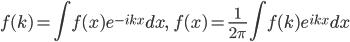 \displaystyle f( k ) = \int f( x ) e^{ - i k x } dx, \qquad f( x ) = \frac{ 1 }{ 2 \pi } \int f( k ) e^{ i k x } dx