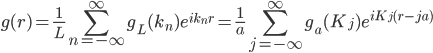 \displaystyle g( r )  = \frac{1}{L} \sum_{n=-\infty}^{\infty} g_L(k_n) e^{i k_n r}   = \frac{1}{a} \sum_{j=-\infty}^{\infty} g_a(K_j) e^{i K_j ( r - j a )}