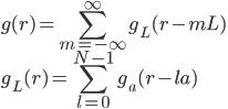 \displaystyle g( r ) = \sum_{m = -\infty}^{\infty} g_L( r - m L ) \\ \displaystyle g_L( r ) = \sum_{l = 0}^{N-1} g_a( r - l a )