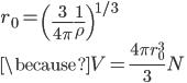 \displaystyle r_0 = \left( \frac{ 3 }{ 4\pi } \frac{ 1 }{ \rho } \right)^{1/3} \\ \displaystyle \because V = \frac{ 4 \pi r_0^3 }{ 3 } N