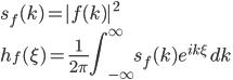 \displaystyle s_f( k ) =   | f( k ) |^2 \ \displaystyle h_f( \xi ) = \frac{ 1 }{ 2 \pi } \int^{\infty}_{-\infty} s_f( k ) e^{ i k \xi }  \, dk
