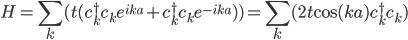 \displaystyle    H = \sum_k ( t ( c_k^\dagger c_k e^{ i k a }+ c_k^\dagger c_k e^{ - i k a } ) )   = \sum_k (2 t {\rm cos}( k a ) c_k^\dagger c_k )
