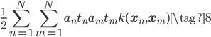 \displaystyle  \frac{1}{2} \sum_{n=1}^{N}\sum_{m=1}^{N} a_n t_n a_m t_m k(\mathbf{x}_n,\mathbf{x}_m) \tag{8}