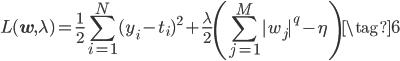 \displaystyle  L(\mathbf{w},\lambda) = \frac{1}{2} \sum_{i=1}^{N}(y_i-t_i)^2 + \frac{\lambda}{2} \left(\sum_{j=1}^{M}|w_j|^q - \eta  \right) \tag{6}