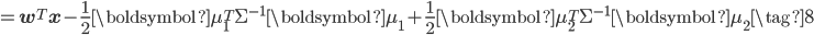 \displaystyle =\mathbf{w}^{T}\mathbf{x} - \frac{1}{2}\boldsymbol{\mu}_1^{T}\Sigma^{-1}\boldsymbol{\mu}_1 + \frac{1}{2}\boldsymbol{\mu}_2^{T} \Sigma^{-1}\boldsymbol{\mu}_2  \tag{8}