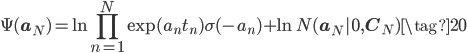 \displaystyle \Psi(\mathbf{a}_{N}) = \ln  \prod_{n=1}^{N} \exp(a_{n}t_{n}) \sigma(-a_{n}) + \ln N(\mathbf{a}_{N}|\mathbf{0},\mathbf{C}_{N}) \tag{20} \\