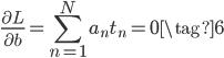 \displaystyle \frac{\partial L}{\partial b} = \sum_{n=1}^{N}a_n t_n = 0 \tag{6}
