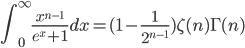 \displaystyle \int_0^{\infty} \frac{ x^{n-1} }{ e^{x} + 1 } dx \displaystyle = ( 1 - \frac{ 1 }{ 2^{n-1} } ) \zeta( n ) \Gamma( n )