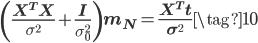 \displaystyle \left( \frac{ \mathbf X^T \mathbf X}{\sigma^{2}} + \frac{ \mathbf I}{\sigma_0^{2}}\right)\mathbf m_N = \frac{ \mathbf X^T \mathbf t}{\sigma^{2}}  \tag{10}