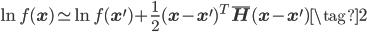 \displaystyle \ln f(\mathbf{x}) \simeq \ln f(\mathbf{x}^{\prime}) +\displaystyle \frac{1}{2} (\mathbf{x}-\mathbf{x}^{\prime})^{T}\bar{\mathbf{H}} (\mathbf{x}-\mathbf{x}^{\prime}) \tag{2}