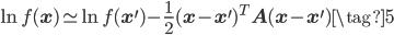 \displaystyle \ln f(\mathbf{x}) \simeq \ln f(\mathbf{x}^{\prime}) - \displaystyle \frac{1}{2} (\mathbf{x}-\mathbf{x}^{\prime})^{T} \mathbf{A} (\mathbf{x}-\mathbf{x}^{\prime}) \tag{5}