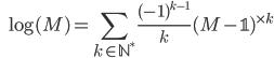 \displaystyle \qquad \log ( M) = \sum_{k \in \mathbb{N}^*} \frac{(-1)^{k-1}}{k} (M - \mathbb{1})^{\times k}